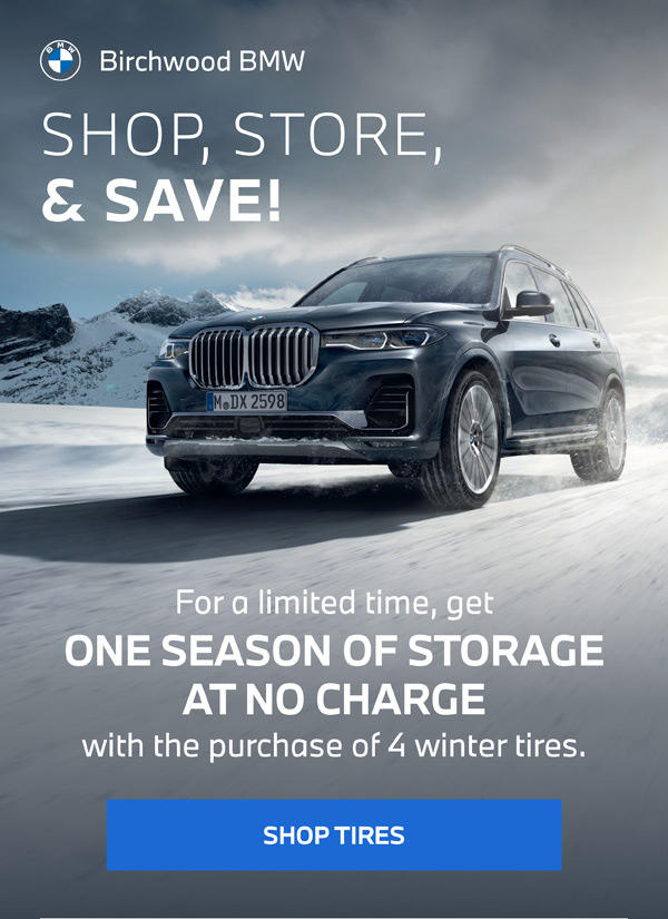 SHOP, STORE, & SAVE! SHOP TIRES BOOK SERVICE Come see your Birchwood BMW parts team for more info For a limited time, get ONE SEASON OF STORAGE AT NO CHARGE with the purchase of 4 winter tires. ALREADY HAVE WINTER TIRES? Book your tire changeover appointment today! Offer valid on purchase and installation of 4 winter tires until December 31st, 2021. Storage availability may vary by dealer. Some conditions may apply. See parts consultant for details. Dealer Permit #9740
